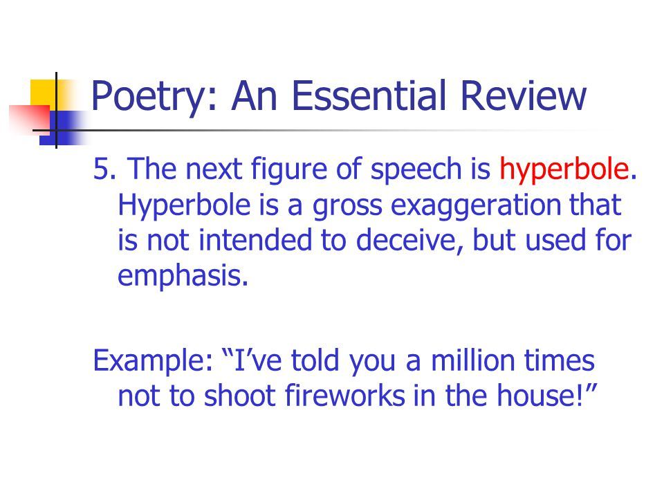 Poetry: An Essential Review 5. The next figure of speech is hyperbole. Hyperbole is a gross exaggeration that is not intended to deceive, but used for