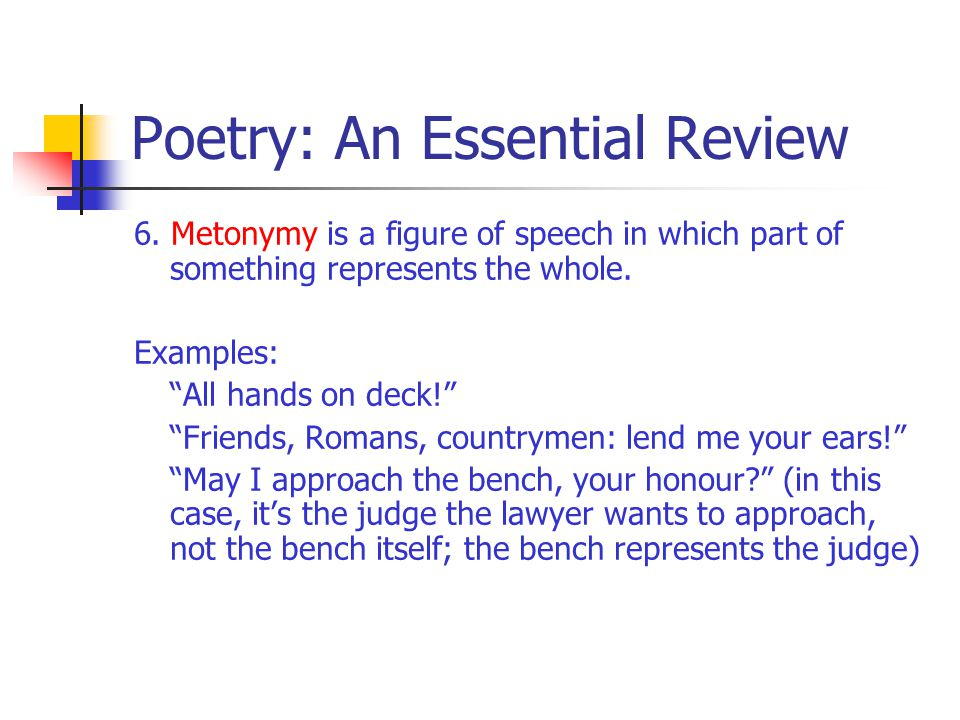 "Poetry: An Essential Review 6. Metonymy is a figure of speech in which part of something represents the whole. Examples: ""All hands on deck!"" ""Friends"