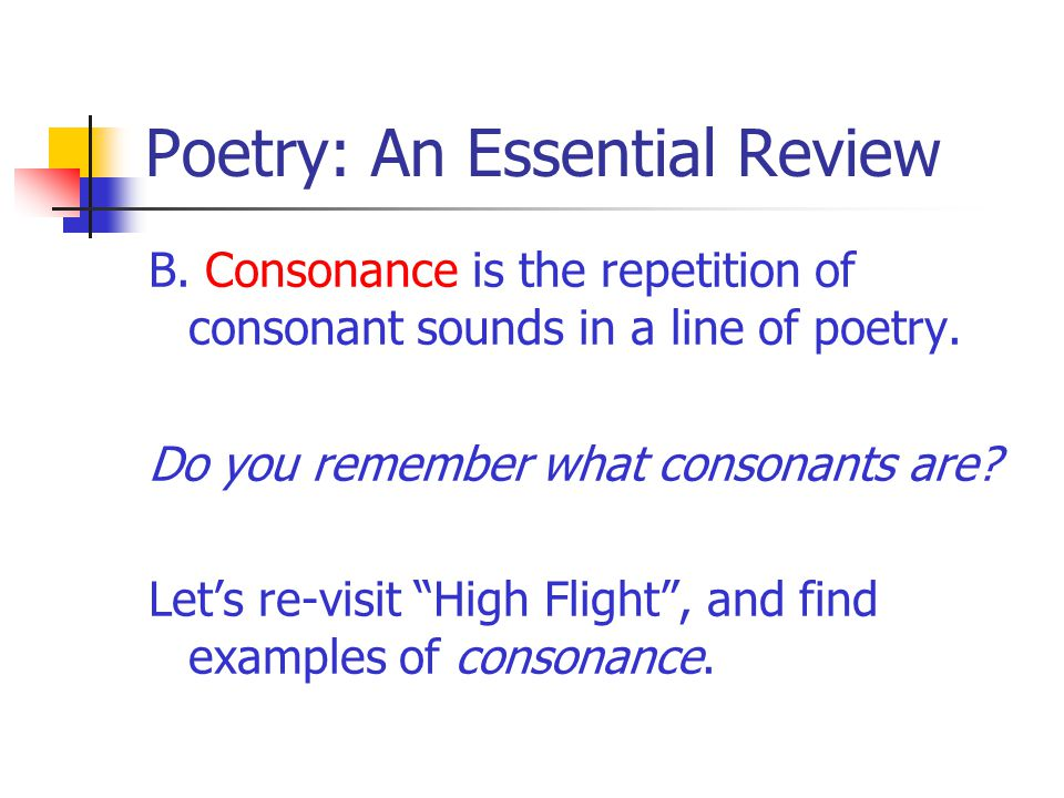 Poetry: An Essential Review B. Consonance is the repetition of consonant sounds in a line of poetry. Do you remember what consonants are? Let's re-vis