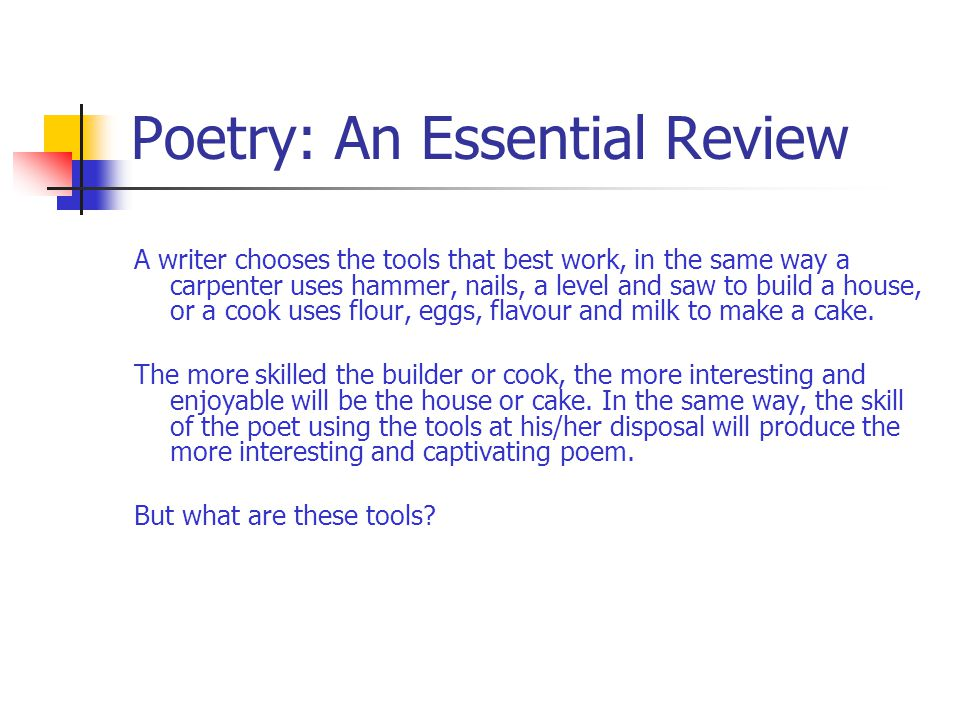 Poetry: An Essential Review A writer chooses the tools that best work, in the same way a carpenter uses hammer, nails, a level and saw to build a hous