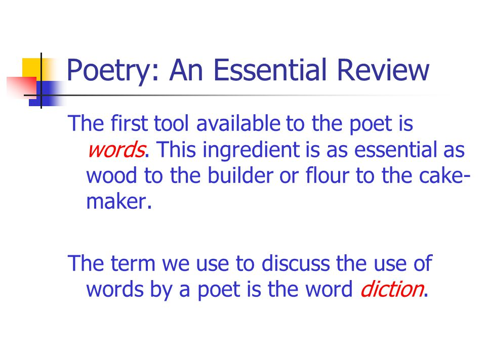 Poetry: An Essential Review The first tool available to the poet is words. This ingredient is as essential as wood to the builder or flour to the cake