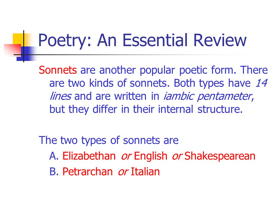 Poetry: An Essential Review Sonnets are another popular poetic form. There are two kinds of sonnets. Both types have 14 lines and are written in iambi
