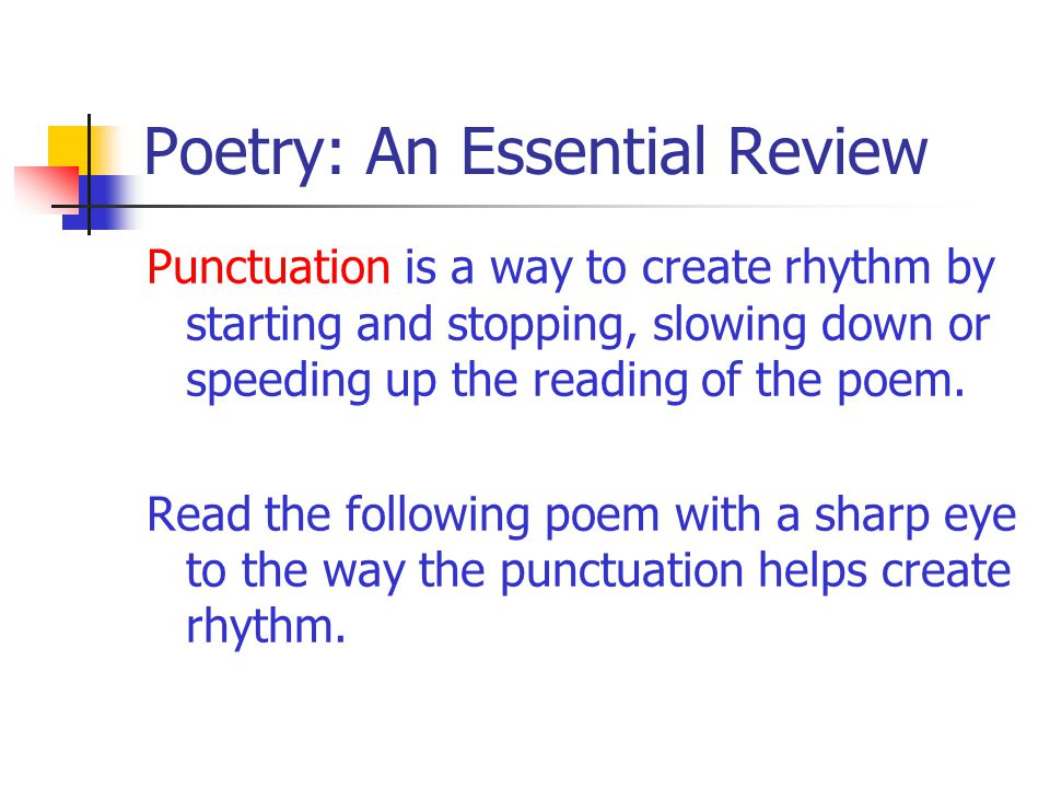 Poetry: An Essential Review Punctuation is a way to create rhythm by starting and stopping, slowing down or speeding up the reading of the poem. Read