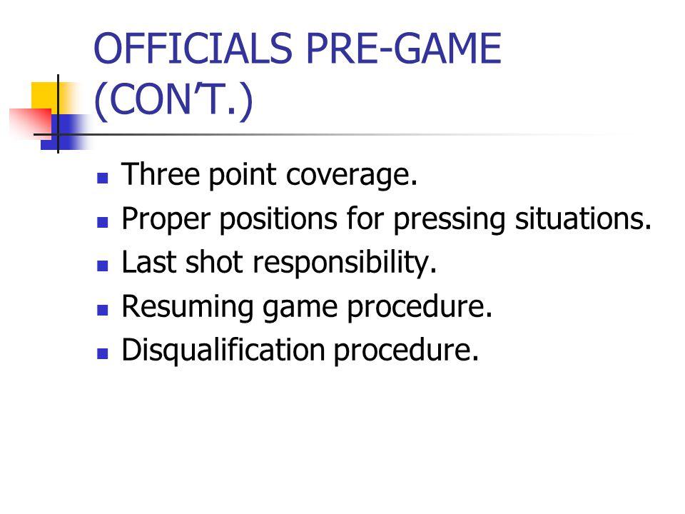 OFFICIALS PRE-GAME (CON'T.) Three point coverage. Proper positions for pressing situations.