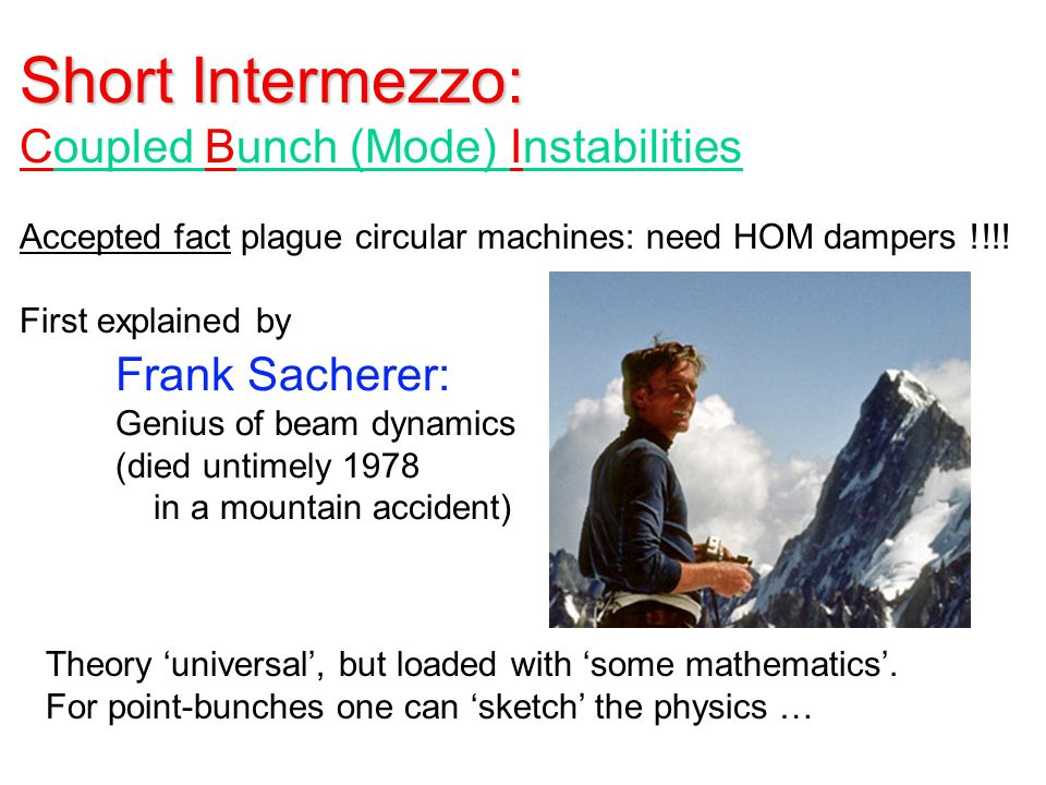 Short Intermezzo: Coupled Bunch (Mode) Instabilities Accepted fact plague circular machines: need HOM dampers !!!.