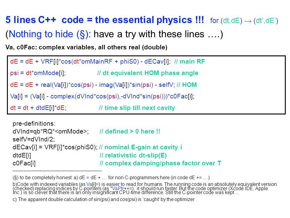 dE = dE + VRF[i]*cos(dt*omMainRF + phiS0) - dECav[i]; // main RF psi = dt*omMode[i];// dt equivalent HOM phase angle dE = dE + real(Va[i])*cos(psi) - imag(Va[i])*sin(psi) - selfV; // HOM Va[i] = (Va[i] - complex(dVInd*cos(psi),-dVInd*sin(psi)))*c0Fac[i]; dt = dt + dtdE[i]*dE; // time slip till next cavity 5 lines C++ code = the essential physics !!.