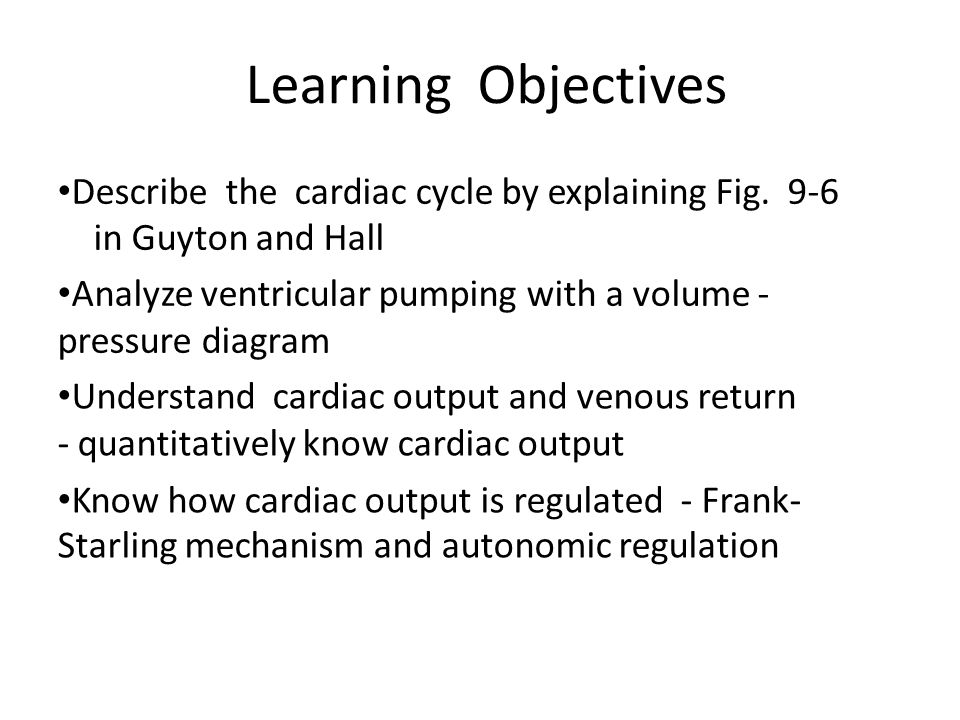 Learning Objectives Describe the cardiac cycle by explaining Fig. 9-6 in Guyton and Hall Analyze ventricular pumping with a volume ‐ pressure diagram