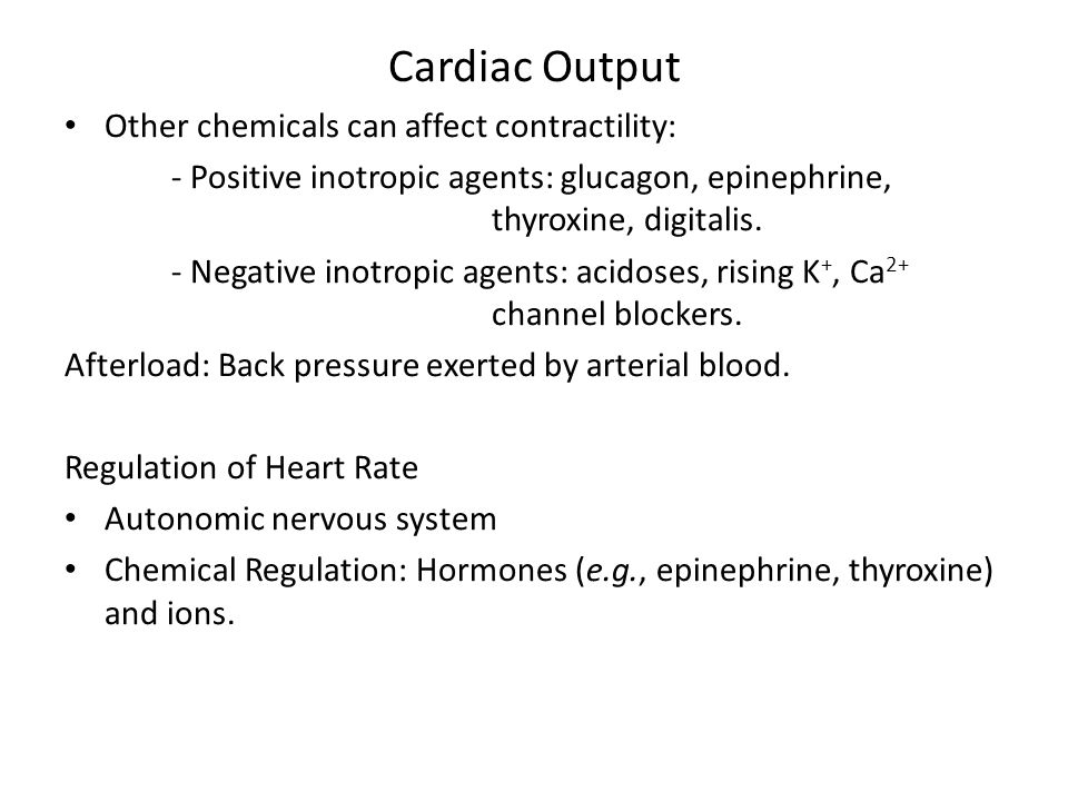Cardiac Output Other chemicals can affect contractility: - Positive inotropic agents: glucagon, epinephrine, thyroxine, digitalis. - Negative inotropi
