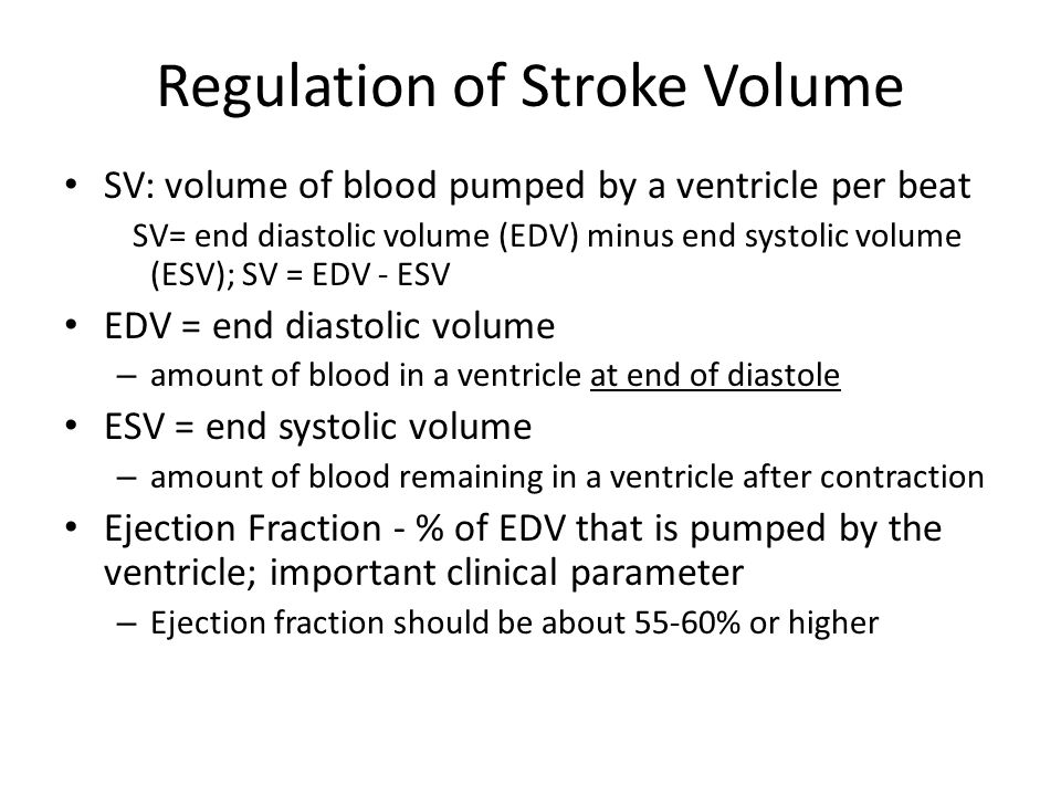 Regulation of Stroke Volume SV: volume of blood pumped by a ventricle per beat SV= end diastolic volume (EDV) minus end systolic volume (ESV); SV = ED