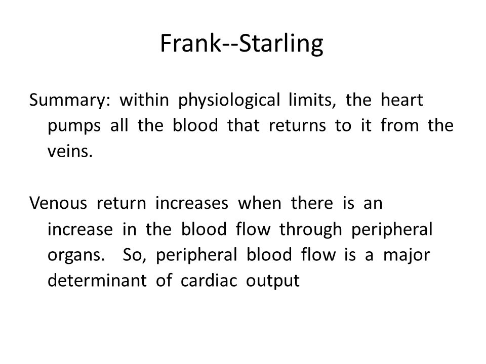 Frank-‐Starling Summary: within physiological limits, the heart pumps all the blood that returns to it from the veins. Venous return increases when t