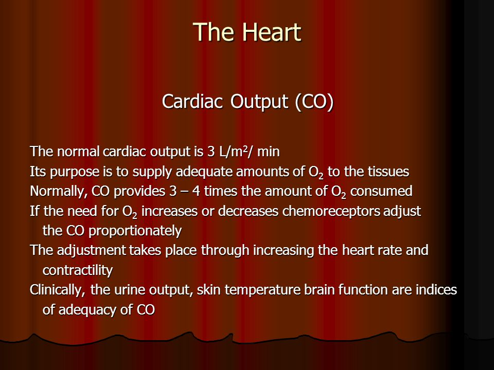 The Heart Cardiac Output (CO) Cardiac Output (CO) The normal cardiac output is 3 L/m 2 / min Its purpose is to supply adequate amounts of O 2 to the t