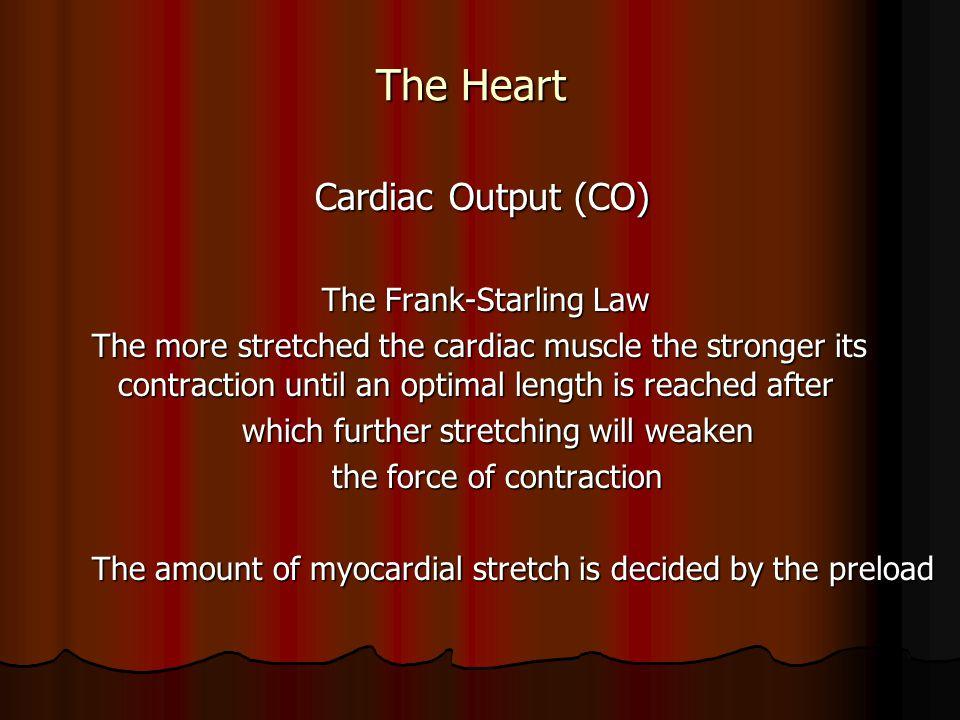 The Heart The Heart Cardiac Output (CO) Cardiac Output (CO) The Frank-Starling Law The Frank-Starling Law The more stretched the cardiac muscle the st