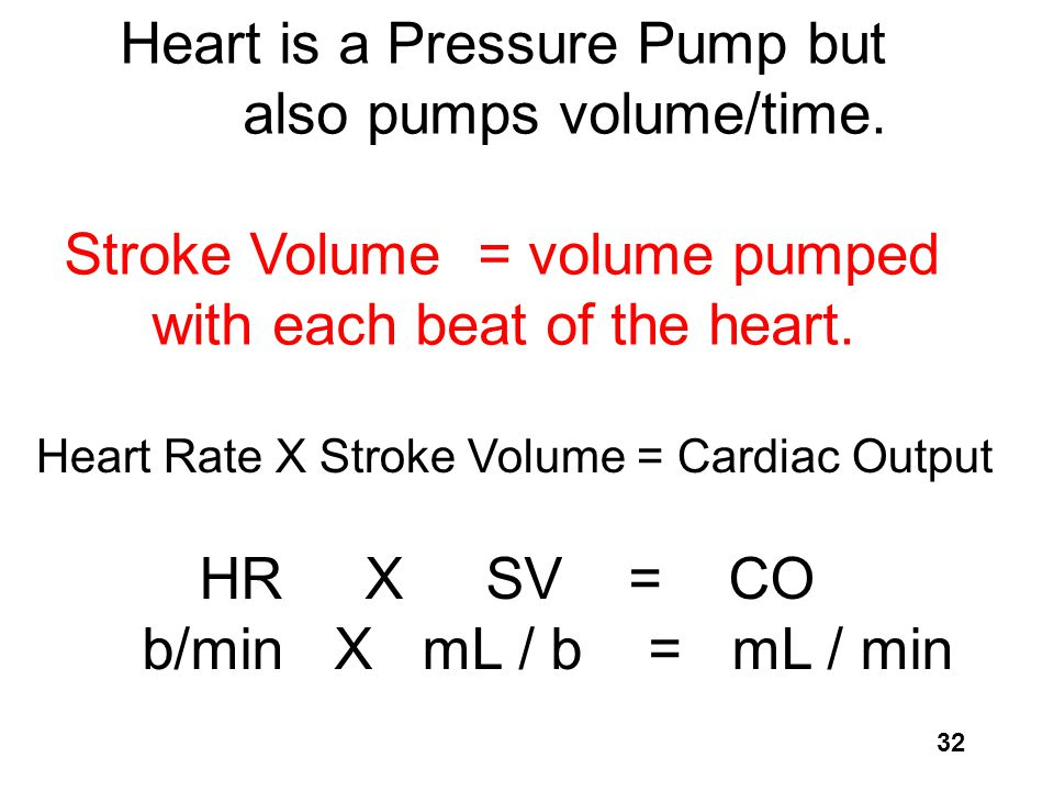 32 Heart Rate X Stroke Volume = Cardiac Output HR X SV = CO b/min X mL / b = mL / min Heart is a Pressure Pump but also pumps volume/time. Stroke Volu