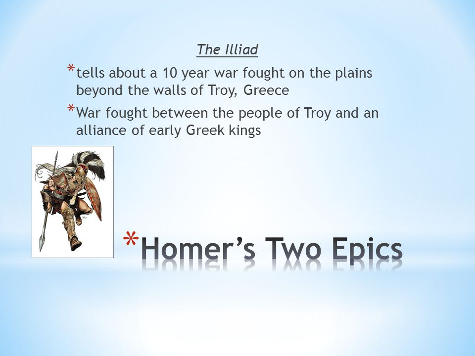 The Illiad * tells about a 10 year war fought on the plains beyond the walls of Troy, Greece * War fought between the people of Troy and an alliance o