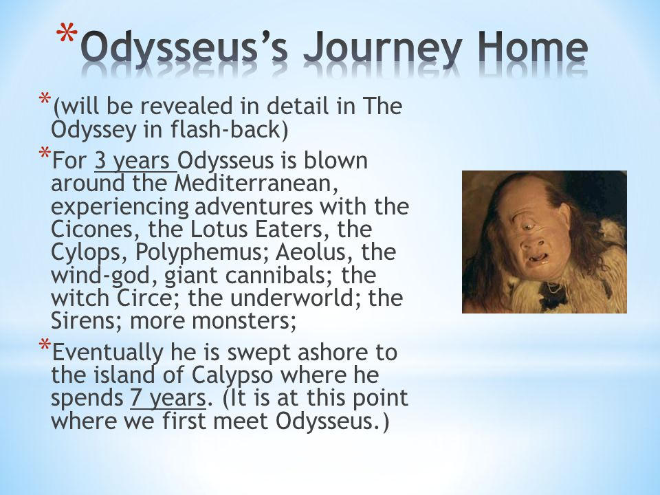 * (will be revealed in detail in The Odyssey in flash-back) * For 3 years Odysseus is blown around the Mediterranean, experiencing adventures with the Cicones, the Lotus Eaters, the Cylops, Polyphemus; Aeolus, the wind-god, giant cannibals; the witch Circe; the underworld; the Sirens; more monsters; * Eventually he is swept ashore to the island of Calypso where he spends 7 years.