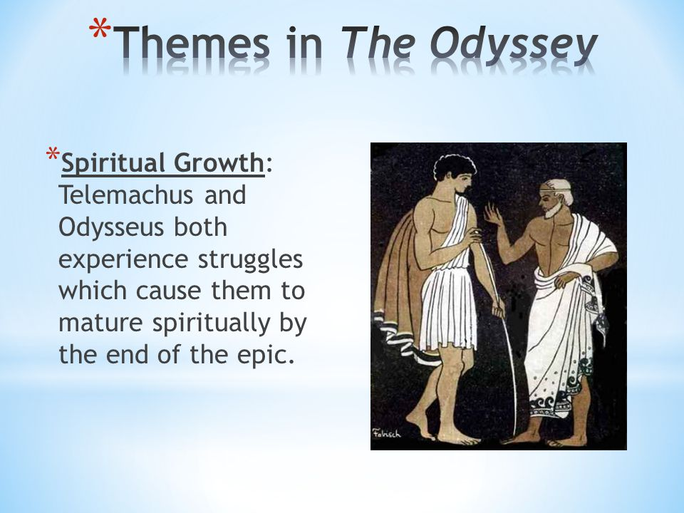 * Spiritual Growth: Telemachus and Odysseus both experience struggles which cause them to mature spiritually by the end of the epic.