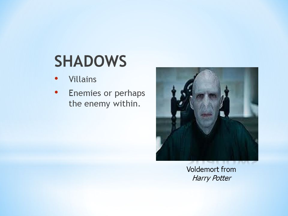 SHADOWS Villains Enemies or perhaps the enemy within. Voldemort from Harry Potter