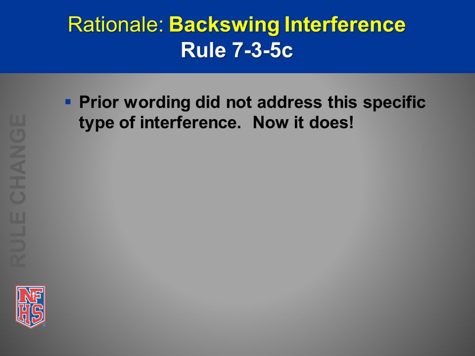 Rationale: Backswing Interference Rule 7-3-5c  Prior wording did not address this specific type of interference.