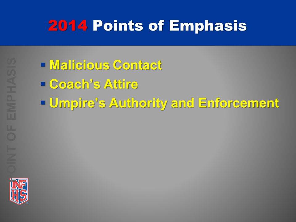 POINT OF EMPHASIS 2014 Points of Emphasis  Malicious Contact  Coach's Attire  Umpire's Authority and Enforcement