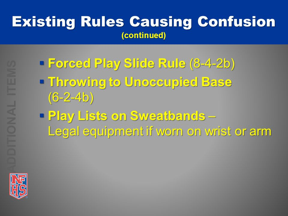  Forced Play Slide Rule (8-4-2b)  Throwing to Unoccupied Base (6-2-4b)  Play Lists on Sweatbands – Legal equipment if worn on wrist or arm Existing Rules Causing Confusion (continued) ADDITIONAL ITEMS