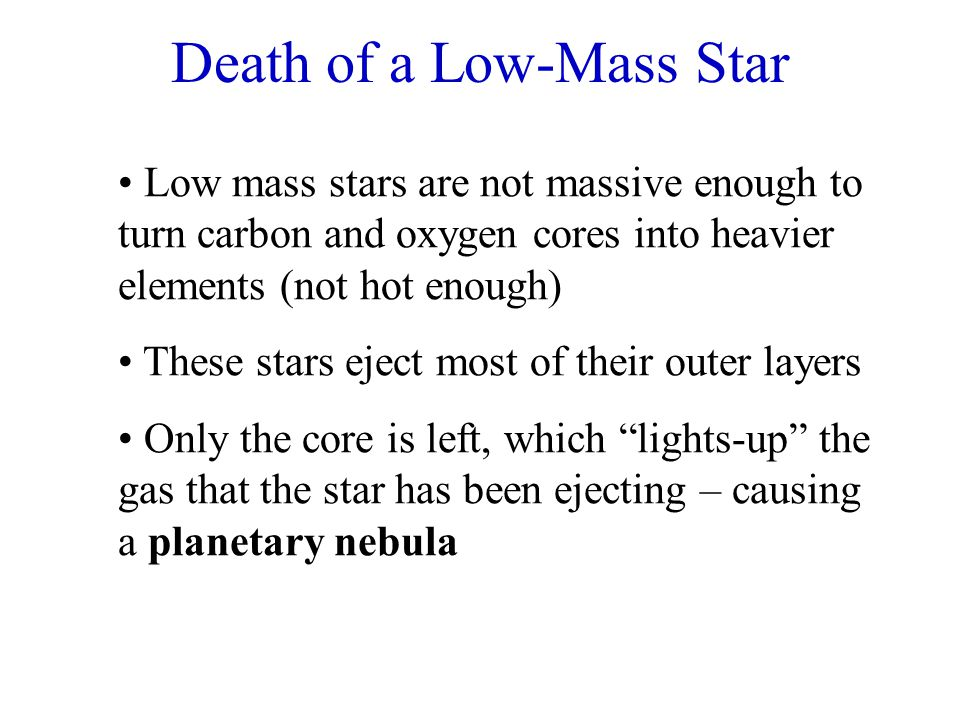 Death of a Low-Mass Star Low mass stars are not massive enough to turn carbon and oxygen cores into heavier elements (not hot enough) These stars ejec
