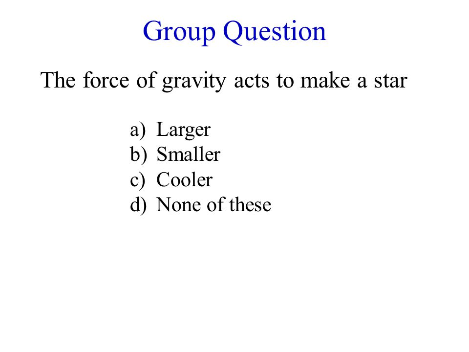 Group Question The force of gravity acts to make a star a)Larger b)Smaller c)Cooler d)None of these