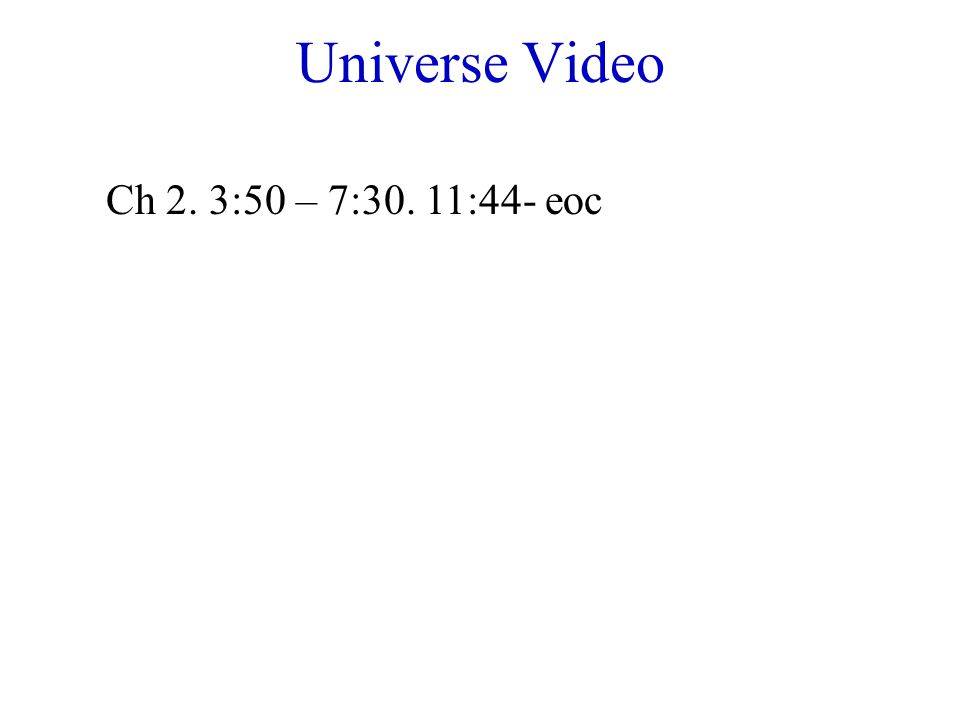 Universe Video Ch 2. 3:50 – 7:30. 11:44- eoc