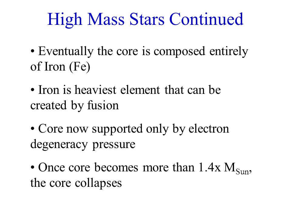 High Mass Stars Continued Eventually the core is composed entirely of Iron (Fe) Iron is heaviest element that can be created by fusion Core now suppor