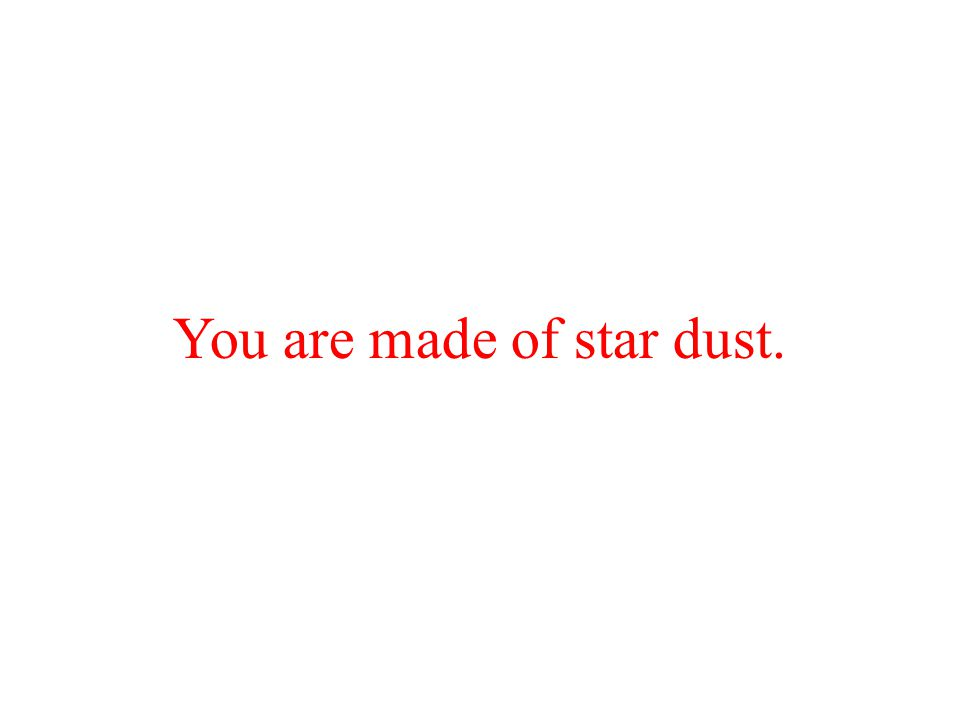 You are made of star dust.
