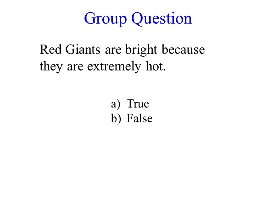 Group Question Red Giants are bright because they are extremely hot. a)True b)False