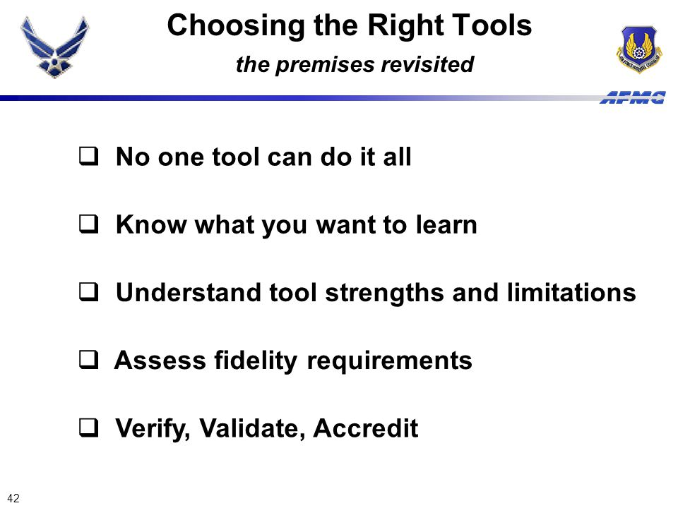 42 Choosing the Right Tools the premises revisited  Understand tool strengths and limitations  Know what you want to learn  Verify, Validate, Accre