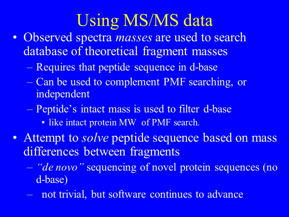 Using MS/MS data Observed spectra masses are used to search database of theoretical fragment masses –Requires that peptide sequence in d-base –Can be used to complement PMF searching, or independent –Peptide's intact mass is used to filter d-base like intact protein MW of PMF search.