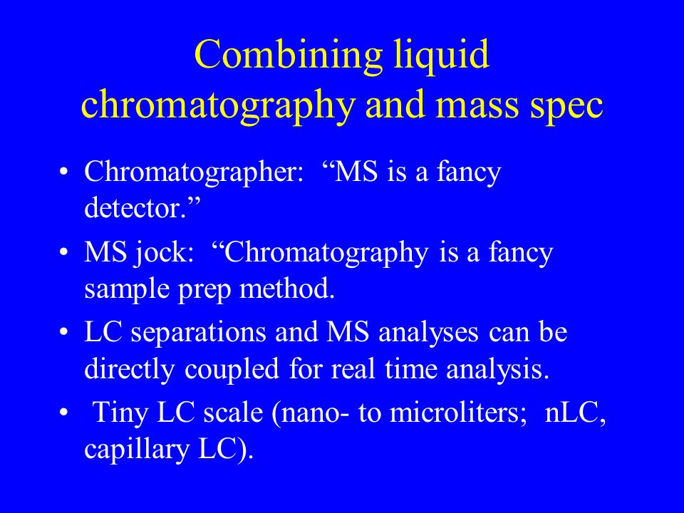 Combining liquid chromatography and mass spec Chromatographer: MS is a fancy detector. MS jock: Chromatography is a fancy sample prep method.