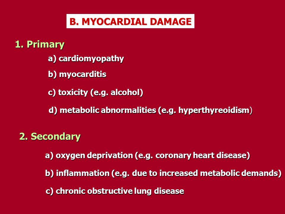 B. MYOCARDIAL DAMAGE 1. Primary a) cardiomyopathy b) myocarditis c) toxicity (e.g. alcohol) d) metabolic abnormalities (e.g. hyperthyreoidism) 2. Seco