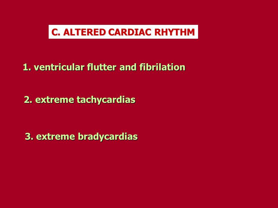 C. ALTERED CARDIAC RHYTHM 1. ventricular flutter and fibrilation 1. ventricular flutter and fibrilation 2. extreme tachycardias 3. extreme bradycardia