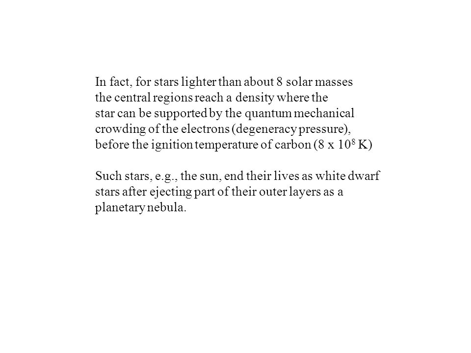 In fact, for stars lighter than about 8 solar masses the central regions reach a density where the star can be supported by the quantum mechanical crowding of the electrons (degeneracy pressure), before the ignition temperature of carbon (8 x 10 8 K) Such stars, e.g., the sun, end their lives as white dwarf stars after ejecting part of their outer layers as a planetary nebula.