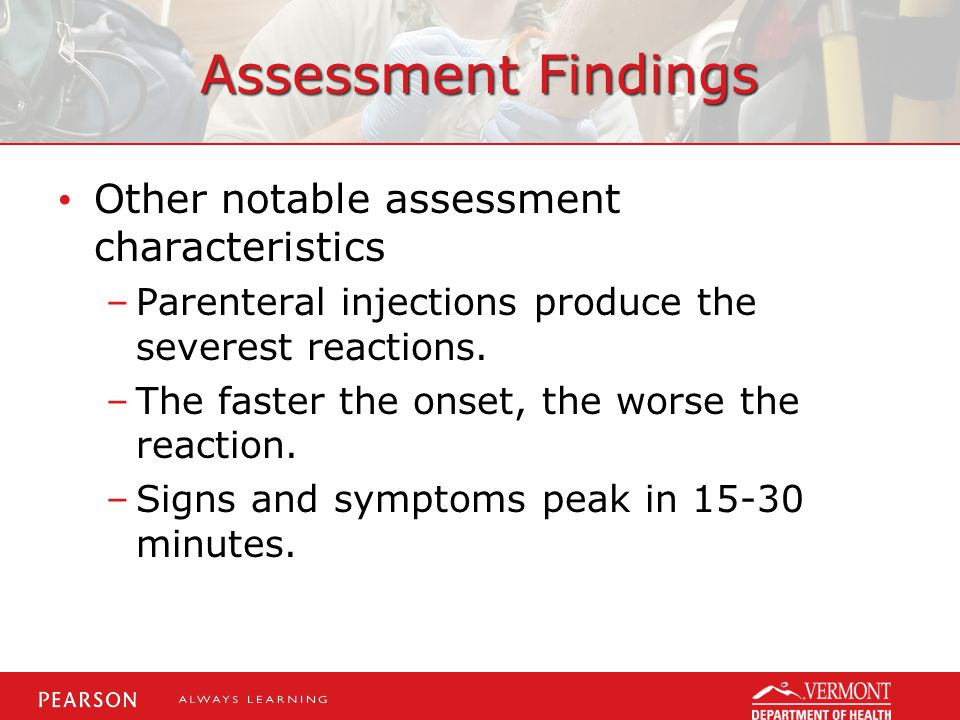 Assessment Findings Other notable assessment characteristics –Parenteral injections produce the severest reactions. –The faster the onset, the worse t