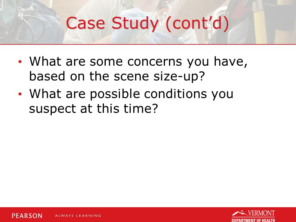 Case Study (cont'd) What are some concerns you have, based on the scene size-up? What are possible conditions you suspect at this time?