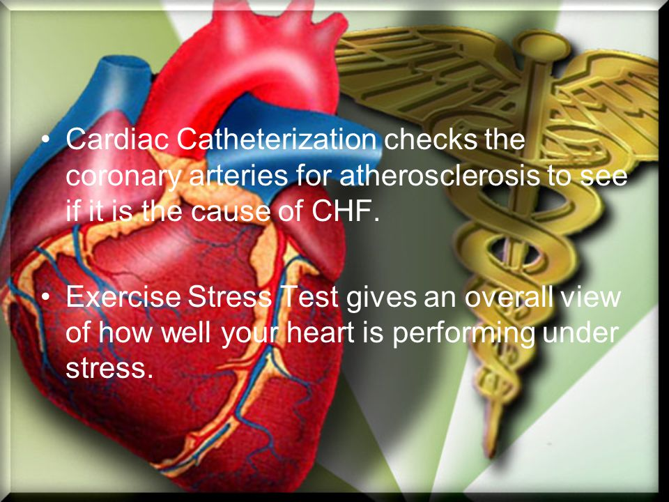 Cardiac Catheterization checks the coronary arteries for atherosclerosis to see if it is the cause of CHF. Exercise Stress Test gives an overall view