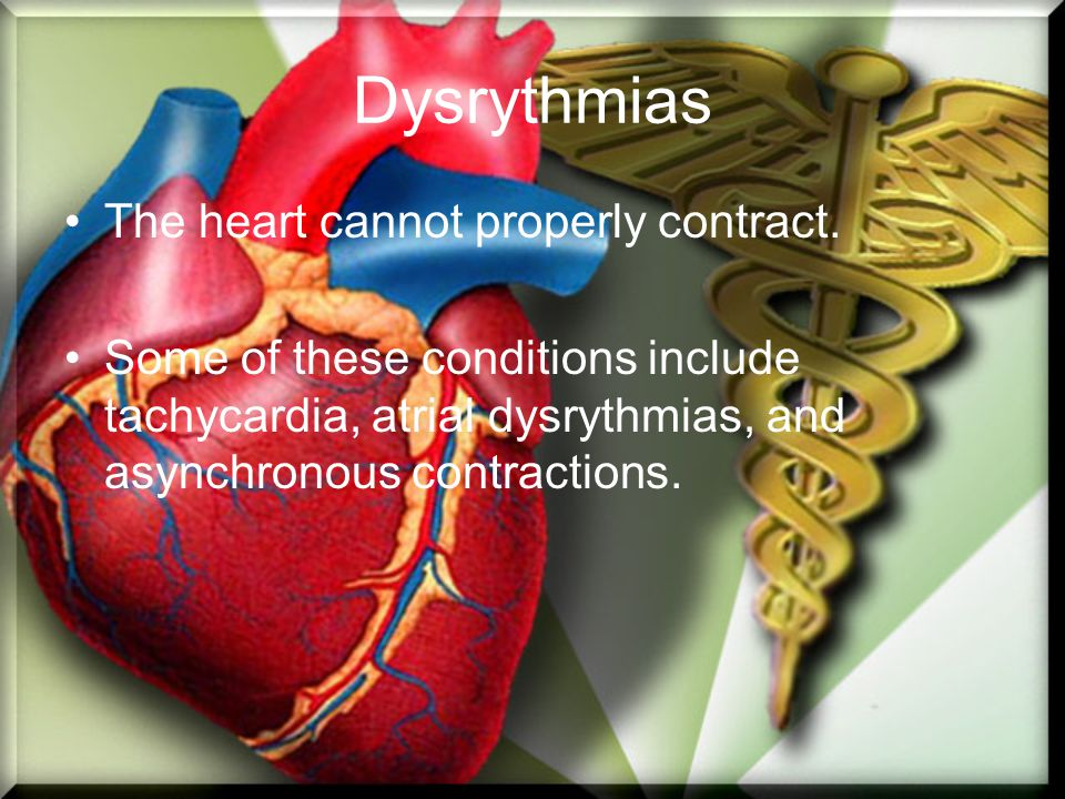 Dysrythmias The heart cannot properly contract. Some of these conditions include tachycardia, atrial dysrythmias, and asynchronous contractions.