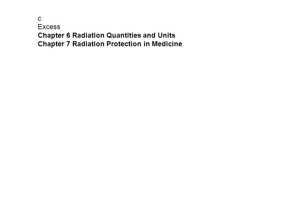 c Excess Chapter 6 Radiation Quantities and Units Chapter 7 Radiation Protection in Medicine
