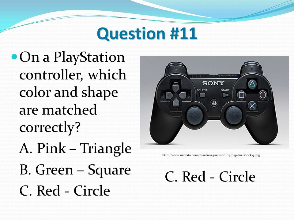 Question #11 On a PlayStation controller, which color and shape are matched correctly? A. Pink – Triangle B. Green – Square C. Red - Circle http://www