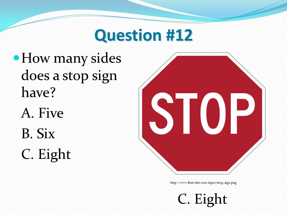 Question #12 How many sides does a stop sign have? A. Five B. Six C. Eight http://www.freewebs.com/inpro/stop_sign.png C. Eight
