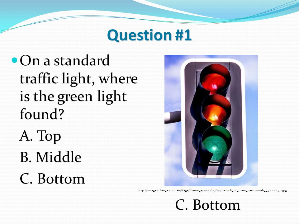 Question #1 On a standard traffic light, where is the green light found? A. Top B. Middle C. Bottom http://images.theage.com.au/ftage/ffximage/2008/09