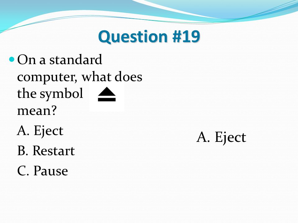 Question #19 On a standard computer, what does the symbol mean? A. Eject B. Restart C. Pause A. Eject