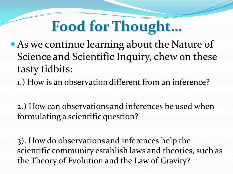 Food for Thought… As we continue learning about the Nature of Science and Scientific Inquiry, chew on these tasty tidbits: 1.) How is an observation d