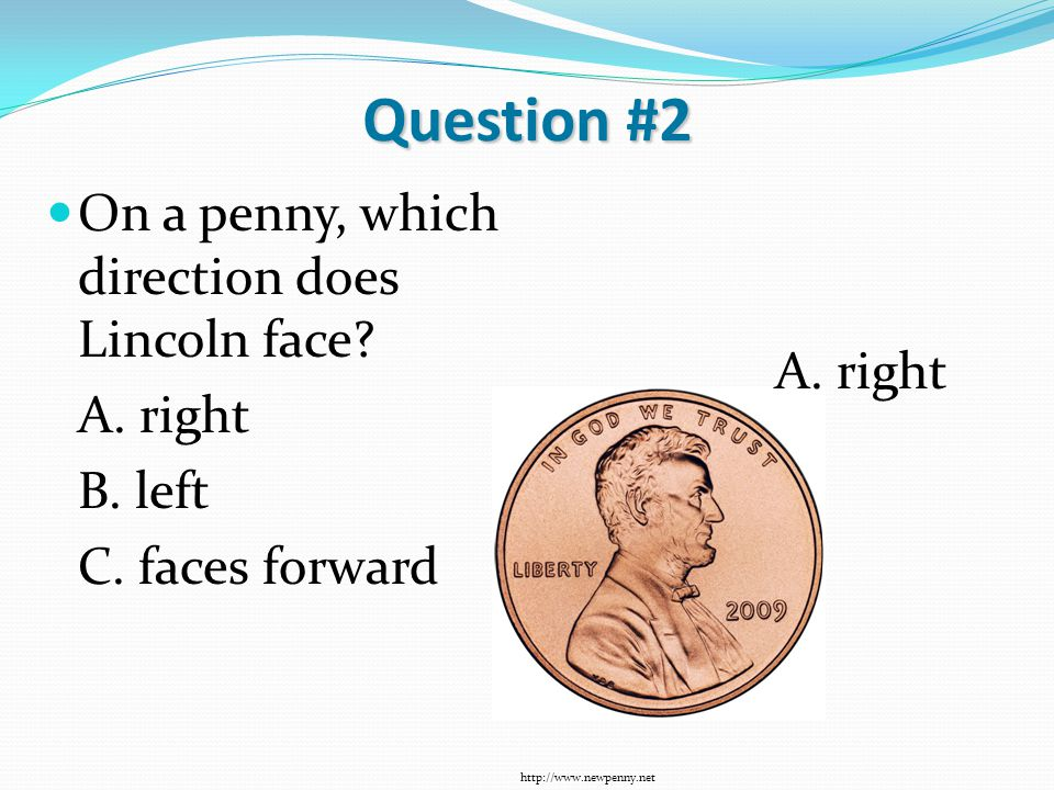 Question #2 On a penny, which direction does Lincoln face? A. right B. left C. faces forward http://www.newpenny.net A. right