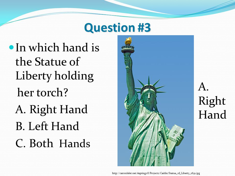 Question #3 In which hand is the Statue of Liberty holding her torch? A. Right Hand B. Left Hand C. Both Hands http://carondelet.net/Aspring08/Project