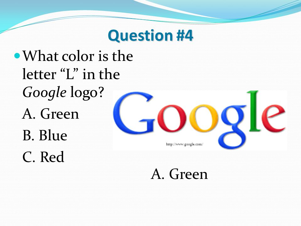"Question #4 What color is the letter ""L"" in the Google logo? A. Green B. Blue C. Red A. Green http://www.google.com/"