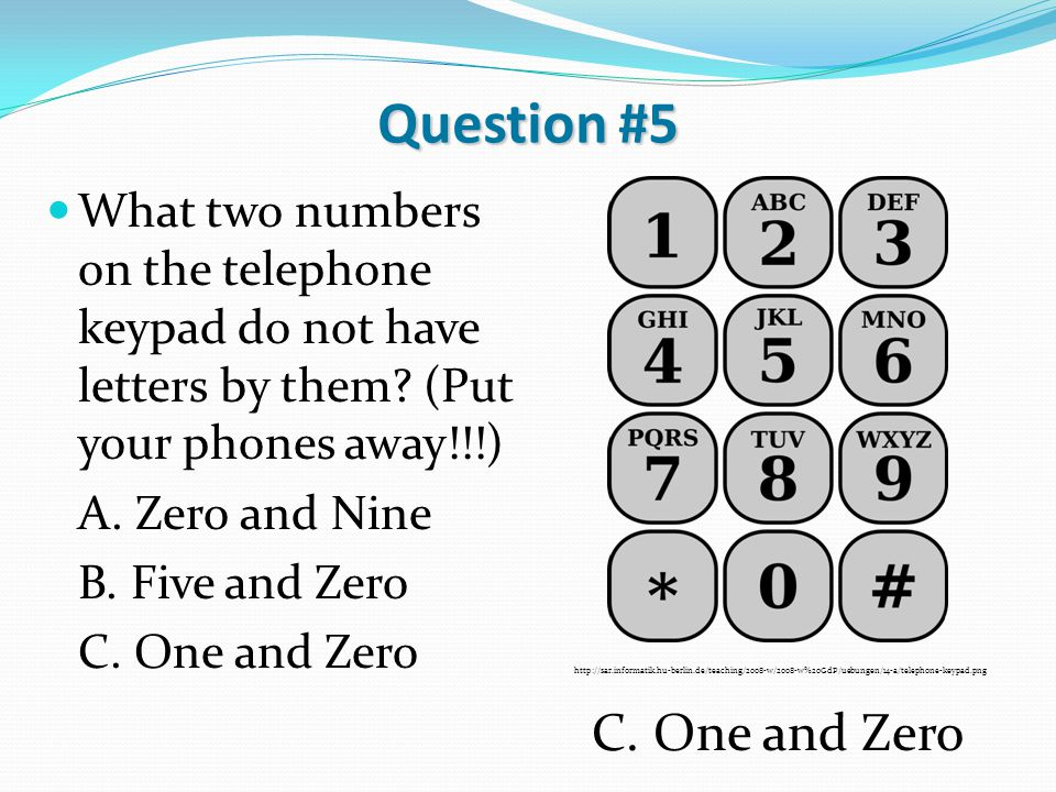 Question #5 What two numbers on the telephone keypad do not have letters by them? (Put your phones away!!!) A. Zero and Nine B. Five and Zero C. One a